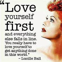 Love yourself first and everything else falls in line. You really have to love yourself to get anything done in this world. ~ Lucille Ball, comedienne