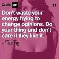 Don't waste your energy trying to change opinions. Do your thing and don't care if they like it. ~ Tina Fey, comedienne, author of Bossypants