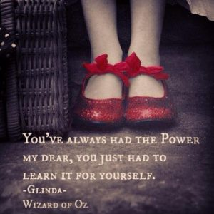 You've always had the power my dear, you just had to learn it for yourself. ~ Billie Burke as Glinda in The Wizard of Oz