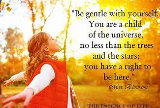 Be gentle with yourself. You are a child of the universe, no less than the trees and the stars; you have a right to be here. ~ Max Ehrmann from Desiderata