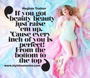 If you got beauty, beauty / Just raise 'em up. / 'Cause every inch of you is perfect from the bottom to the top! ~ Meghan Trainor, All About That Bass